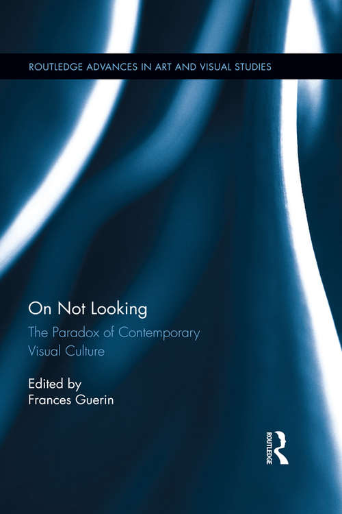 On Not Looking: The Paradox of Contemporary Visual Culture (Routledge Advances in Art and Visual Studies)