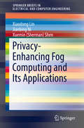 Privacy-Enhancing Fog Computing and Its Applications (SpringerBriefs in Electrical and Computer Engineering)
