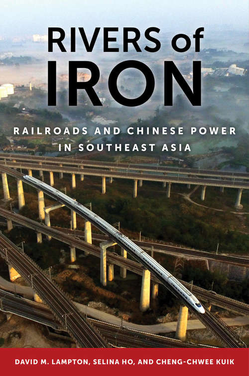 Rivers of Iron: Railroads and Chinese Power in Southeast Asia