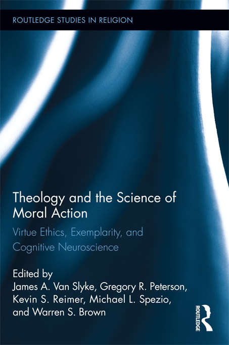 Theology and the Science of Moral Action: Virtue Ethics, Exemplarity, and Cognitive Neuroscience (Routledge Studies in Religion)