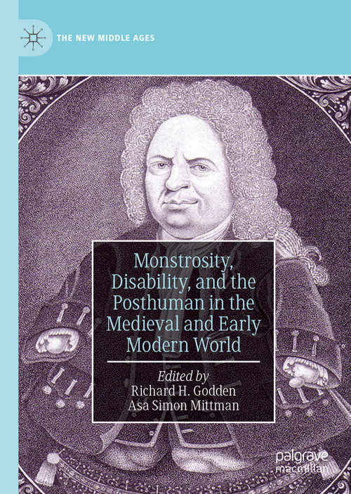 Monstrosity, Disability, and the Posthuman in the Medieval and Early Modern World (The New Middle Ages)