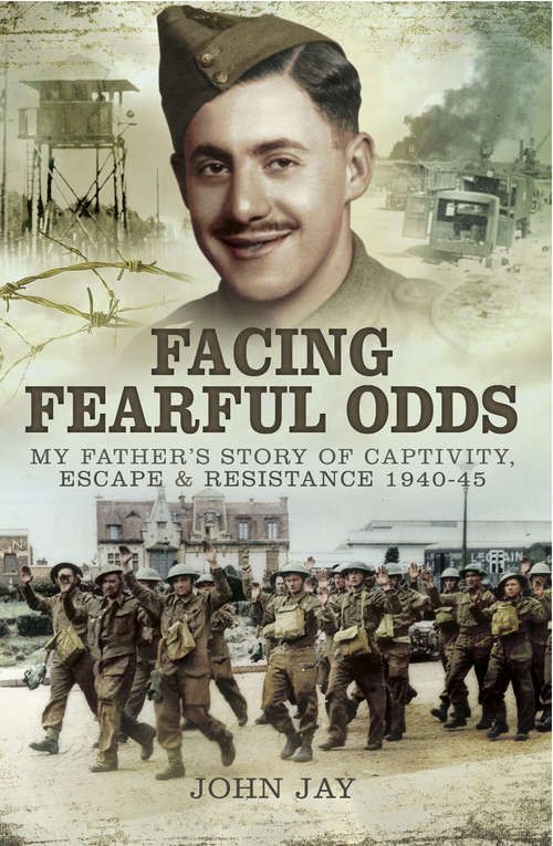 Facing Fearful Odds: My Father's Story of Captivity, Escape & Resistance 1940–1945