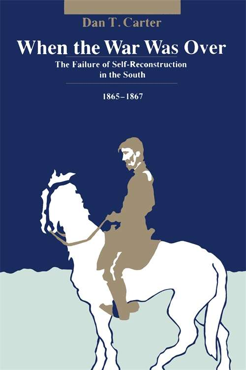 When the War Was Over: The Failure of Self-Reconstruction in the South, 1865--1867