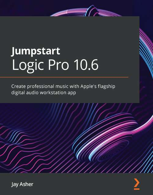 Jumpstart Logic Pro X 10.5: Create professional music with Apple's flagship digital audio workstation app