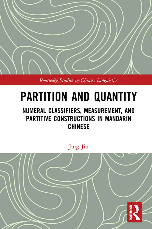 Partition and Quantity: Numeral Classifiers, Measurement, and Partitive Constructions in Mandarin Chinese (Routledge Studies in Chinese Linguistics)