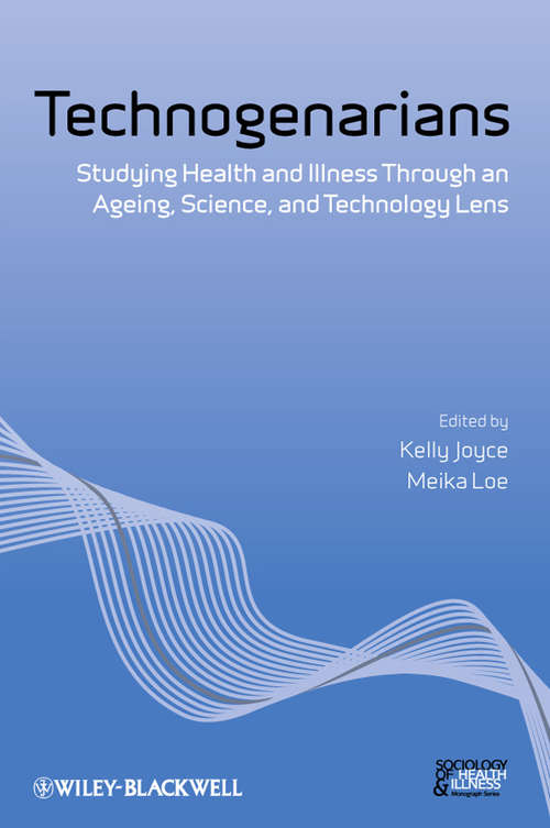 Technogenarians: Studying Health and Illness Through an Ageing, Science, and Technology Lens (Sociology of Health and Illness Monographs #11)