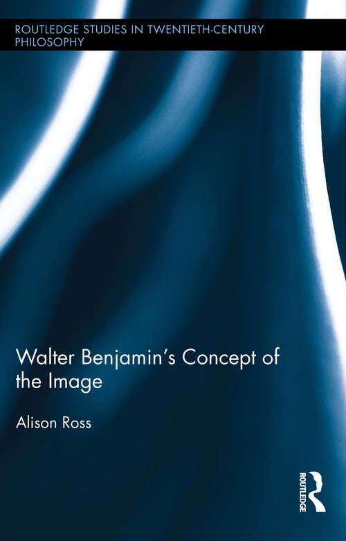 Walter Benjamin's Concept of the Image (Routledge Studies in Twentieth-Century Philosophy)