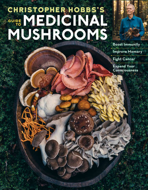 Christopher Hobbs's Medicinal Mushrooms: Boost Immunity, Improve Memory, Fight Cancer, Stop Infection, and Expand Your Consciousness