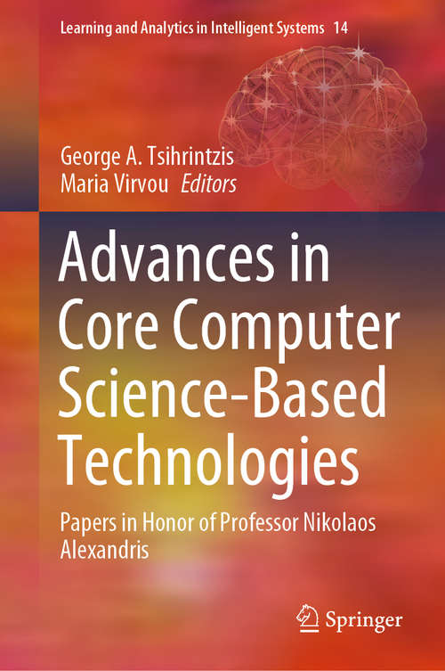 Advances in Core Computer Science-Based Technologies: Papers in Honor of Professor Nikolaos Alexandris (Learning and Analytics in Intelligent Systems #14)