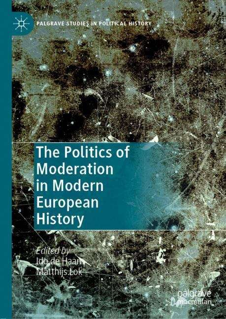 The Politics of Moderation in Modern European History (Palgrave Studies in Political History)