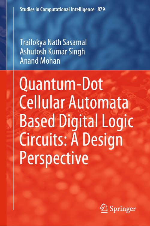 Quantum-Dot Cellular Automata Based Digital Logic Circuits: A Design Perspective (Studies in Computational Intelligence #879)