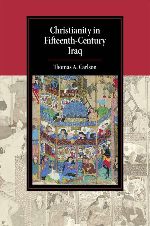 Christianity in Fifteenth-Century Iraq (Cambridge Studies in Islamic Civilization)