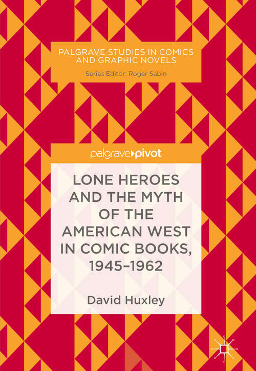 Lone Heroes and the Myth of the American West in Comic Books, 1945-1962 (Palgrave Studies in Comics and Graphic Novels)