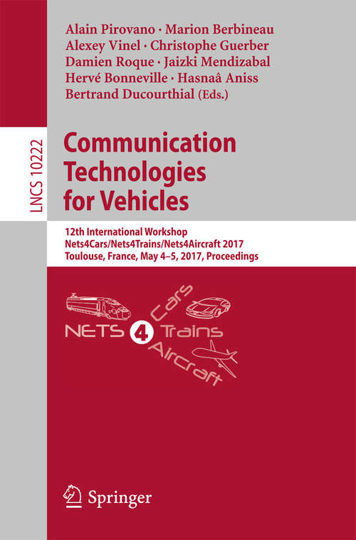 Communication Technologies for Vehicles: 12th International Workshop, Nets4Cars/Nets4Trains/Nets4Aircraft 2017, Toulouse, France, May 4-5, 2017, Proceedings (Lecture Notes in Computer Science #10222)