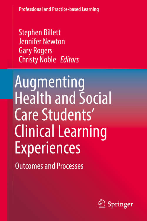 Augmenting Health and Social Care Students' Clinical Learning Experiences: Outcomes And Processes (Professional and Practice-based Learning #25)
