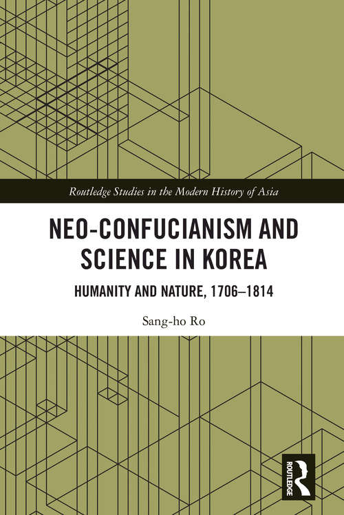 Neo-Confucianism and Science in Korea: Humanity and Nature, 1706-1814 (Routledge Studies in the Modern History of Asia)