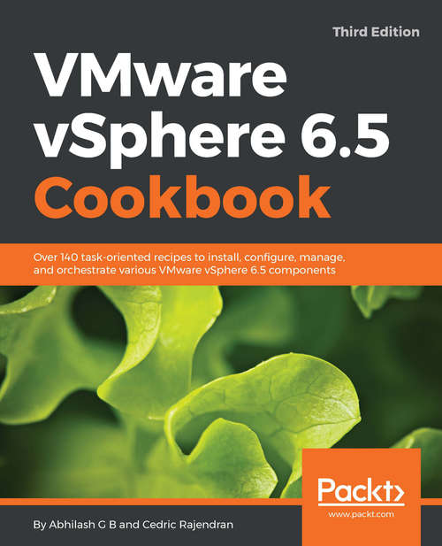 VMware vSphere 6.5 Cookbook.: Over 140 task-oriented recipes to install, configure, manage, and orchestrate various VMware vSphere 6.5 components, 3rd Edition