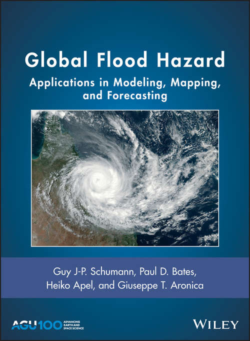 Global Flood Hazard: Applications in Modeling, Mapping and Forecasting (Geophysical Monograph Series #233)