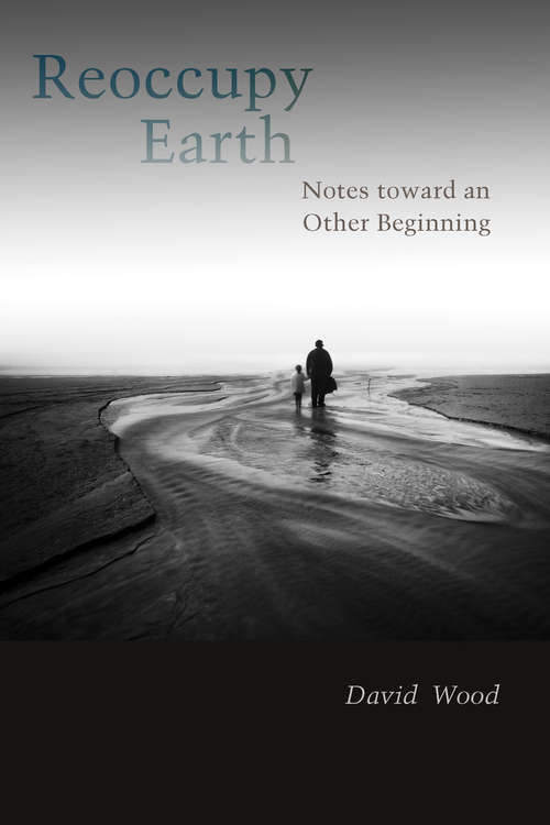 Reoccupy Earth: Notes toward an Other Beginning (Groundworks: Ecological Issues in Philosophy and Theology)