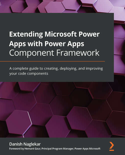 Extending Microsoft Power Apps with Power Apps Component Framework: A complete guide to creating, deploying, and improving your code components