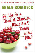 If Life Is a Bowl of Cherries, What Am I Doing in the Pits?: Bestselling Author Of Family - The Ties That Bind... And Gag!