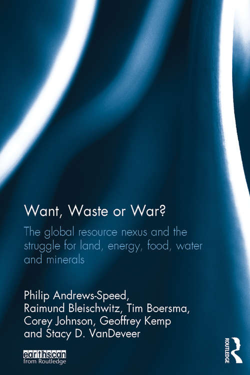 Want, Waste or War?: The Global Resource Nexus and the Struggle for Land, Energy, Food, Water and Minerals (Earthscan Studies in Natural Resource Management)