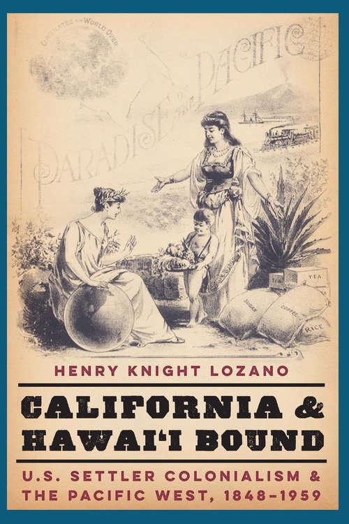 California and Hawai'i Bound: U.S. Settler Colonialism and the Pacific West, 1848-1959 (Studies in Pacific Worlds)