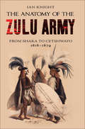The Anatomy of the Zulu Army: From Shaka to Cetshwayo 1818–1879 (Greenhill Military Paperback Ser.)