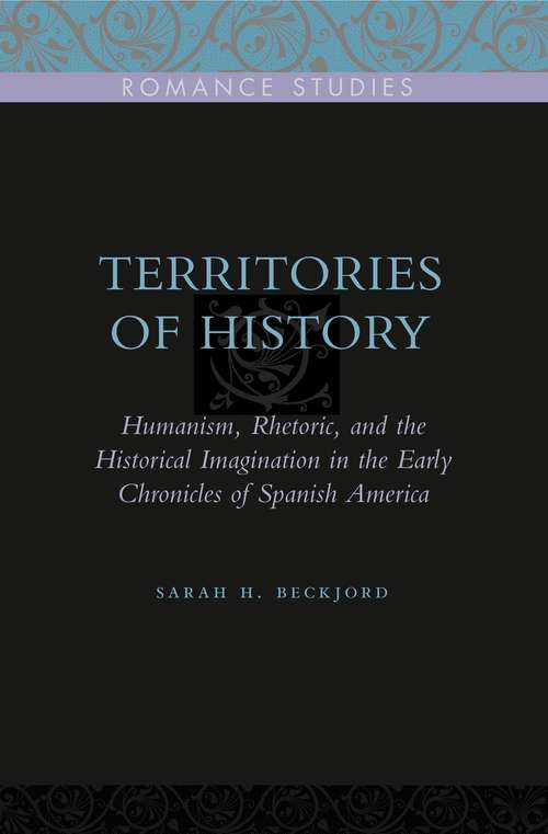 Territories of History: Humanism, Rhetoric, and the Historical Imagination in the Early Chronicles of Spanish America (Penn State Romance Studies #2)