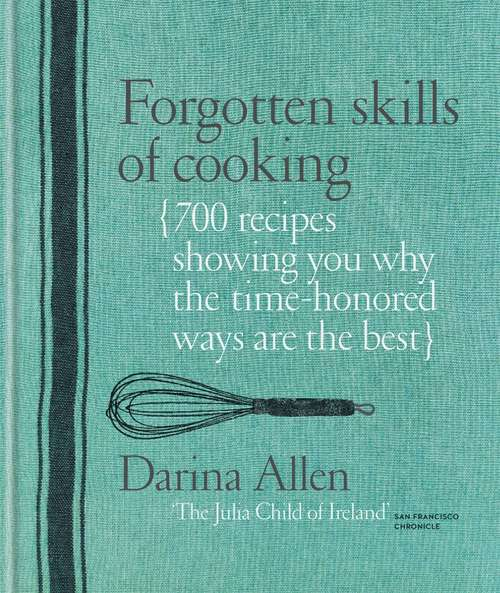 Forgotten Skills of Cooking: The Time-honoured Ways Are The Best-over 700 Recipes Show You Why