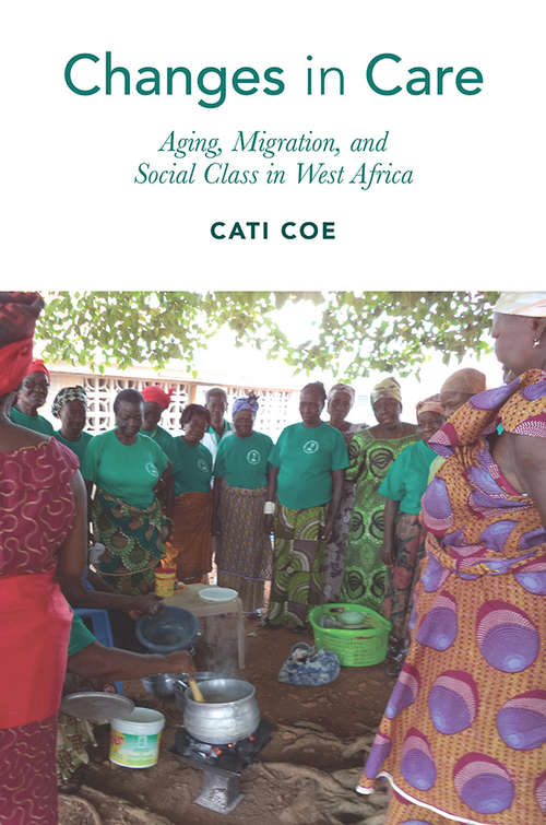 Changes in Care: Aging, Migration, and Social Class in West Africa (Global Perspectives on Aging)