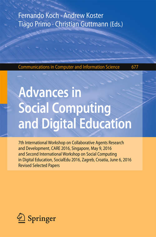 Advances in Social Computing and Digital Education: 7th International Workshop on Collaborative Agents Research and Development, CARE 2016, Singapore, May 9, 2016 and Second International Workshop on Social Computing in Digital Education, SocialEdu 2016, Zagreb, Croatia, June 6, 2016, Revised Selected Papers (Communications in Computer and Information Science #677)