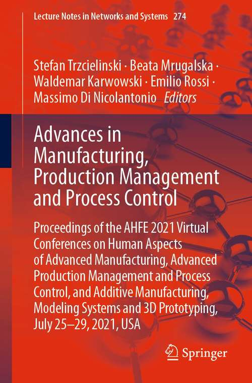 Advances in Manufacturing, Production Management and Process Control: Proceedings of the AHFE 2021 Virtual Conferences on Human Aspects of Advanced Manufacturing, Advanced Production Management and Process Control, and Additive Manufacturing, Modeling Systems and 3D Prototyping, July 25-29, 2021, USA (Lecture Notes in Networks and Systems #274)