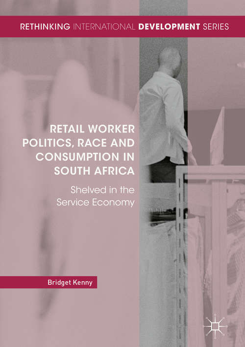 Retail Worker Politics, Race and Consumption in South Africa: Shelved In The Service Economy (Rethinking International Development Ser. )