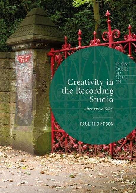 Creativity in the Recording Studio: Alternative Takes (Leisure Studies in a Global Era)