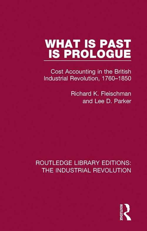 What is Past is Prologue: Cost Accounting in the British Industrial Revolution, 1760-1850 (Routledge Library Editions: The Industrial Revolution #6)