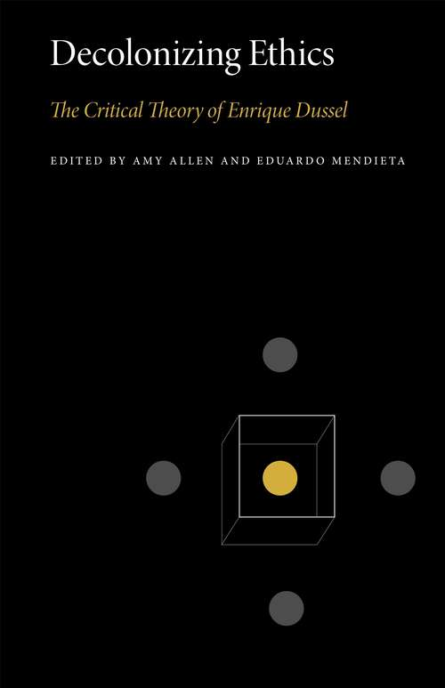 Decolonizing Ethics: The Critical Theory of Enrique Dussel (Penn State Series in Critical Theory #3)
