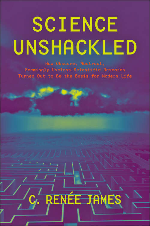 Science Unshackled: How Obscure, Abstract, Seemingly Useless Scientific Research Turned Out to Be the Basis for Modern Life