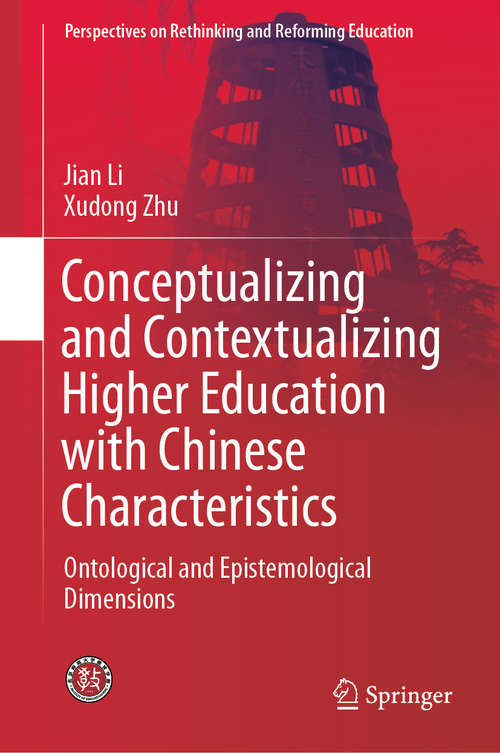 Conceptualizing and Contextualizing Higher Education with Chinese Characteristics: Ontological and Epistemological Dimensions (Perspectives on Rethinking and Reforming Education)