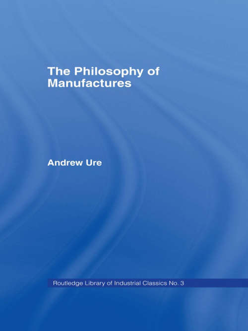 Philosophy of Manufactures: Or, An Exposition Of The Scientific, Moral, And Commercial Economy Of The Factory System Of Great Britain
