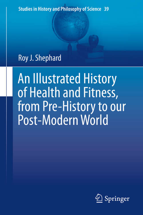 An Illustrated History of Health and Fitness, from Pre-History to our Post-Modern World (Studies in History and Philosophy of Science #39)
