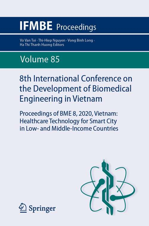 8th International Conference on the Development of Biomedical Engineering in Vietnam: Proceedings of BME 8, 2020, Vietnam: Healthcare Technology for Smart City in Low- and Middle-Income Countries (IFMBE Proceedings #85)