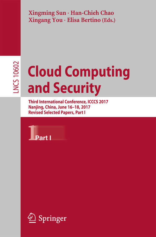 Cloud Computing and Security: Third International Conference, ICCCS 2017, Nanjing, China, June 16-18, 2017, Revised Selected Papers, Part I (Lecture Notes in Computer Science #10602)
