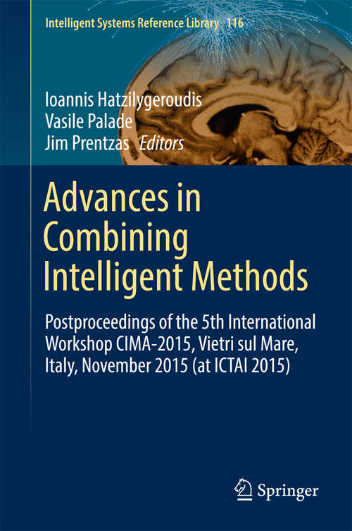 Advances in Combining Intelligent Methods: Postproceedings of the 5th International Workshop CIMA-2015, Vietri sul Mare, Italy, November 2015 (at ICTAI 2015) (Intelligent Systems Reference Library #116)