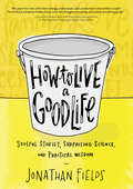 How to Live a Good Life: Soulful Stories, Surprising Science And Practical Wisdom