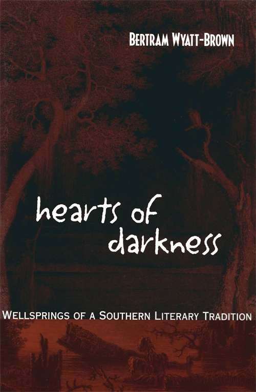 Hearts of Darkness: Wellsprings of a Southern Literary Tradition (Walter Lynwood Fleming Lectures in Southern History)