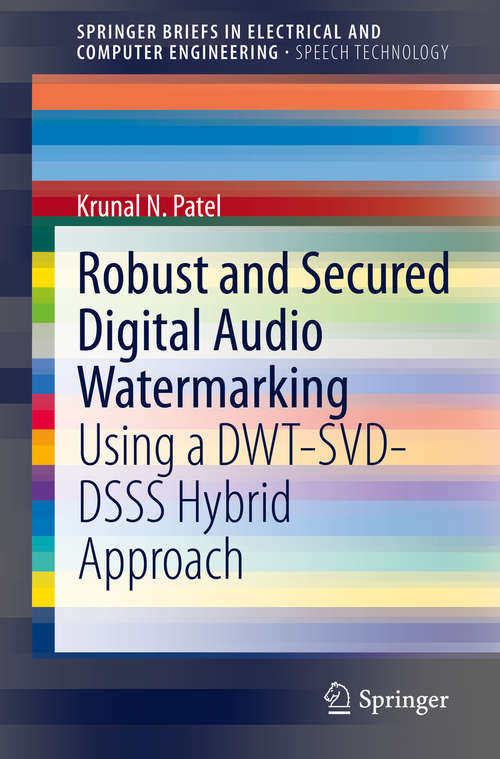 Robust and Secured Digital Audio Watermarking: Using a DWT-SVD-DSSS Hybrid Approach (SpringerBriefs in Speech Technology)