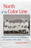 North of the Color Line Migration and Black Resistance in Canada, 1870-1955