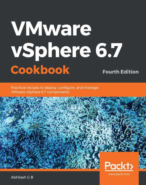 VMware vSphere 6.7 Cookbook: Practical recipes to deploy, configure, and manage VMware vSphere 6.7 components, 4th Edition