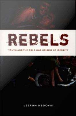 Rebels: Youth and the Cold War Origins of Identity